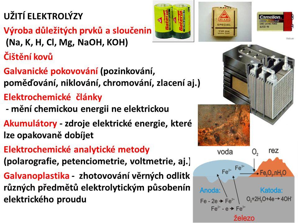 UŽITÍ ELEKTROLÝZY Výroba důležitých prvků a sloučenin (Na, K, H, Cl, Mg, NaOH, KOH) Čištění kovů Galvanické pokovování (pozinkování, poměďování, niklování, chromování, zlacení aj.) Elektrochemické články - mění chemickou energii ne elektrickou Akumulátory - zdroje elektrické energie, které lze opakovaně dobíjet Elektrochemické analytické metody (polarografie, petenciometrie, voltmetrie, aj.) Galvanoplastika - zhotovování věrných odlitků různých předmětů elektrolytickým působením elektrického proudu