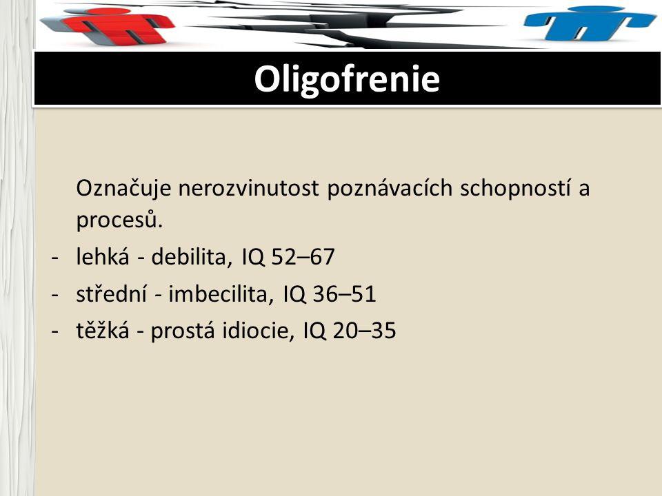 Oligofrenie Označuje nerozvinutost poznávacích schopností a procesů.