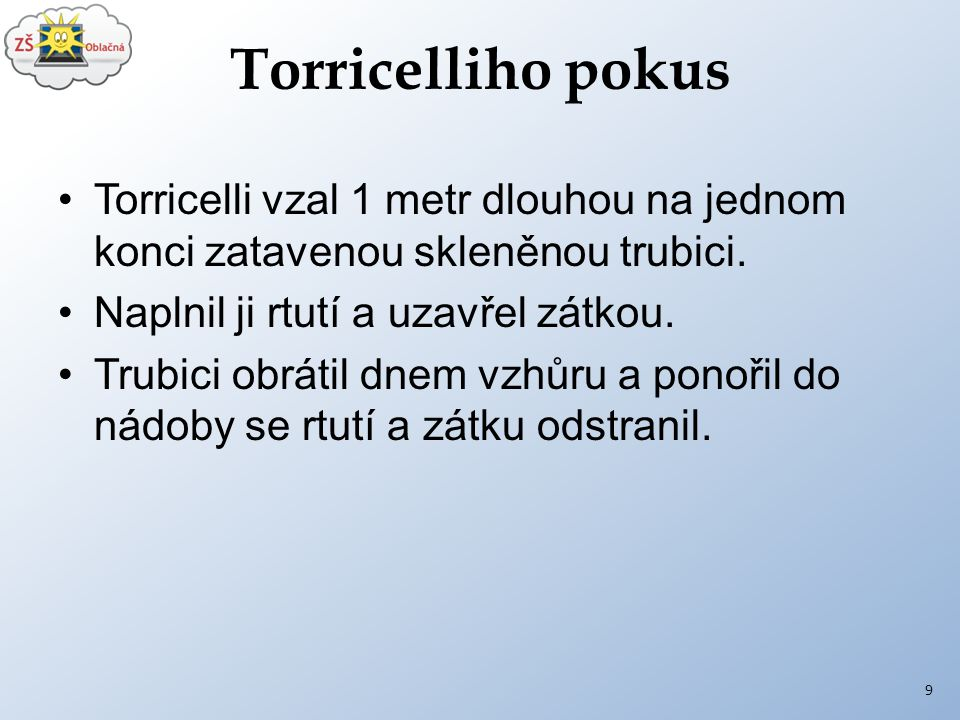 Torricelliho pokus Torricelli vzal 1 metr dlouhou na jednom konci zatavenou skleněnou trubici. Naplnil ji rtutí a uzavřel zátkou.