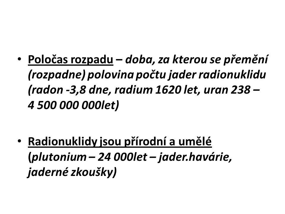 Poločas rozpadu – doba, za kterou se přemění (rozpadne) polovina počtu jader radionuklidu (radon -3,8 dne, radium 1620 let, uran 238 – 4 500 000 000let)