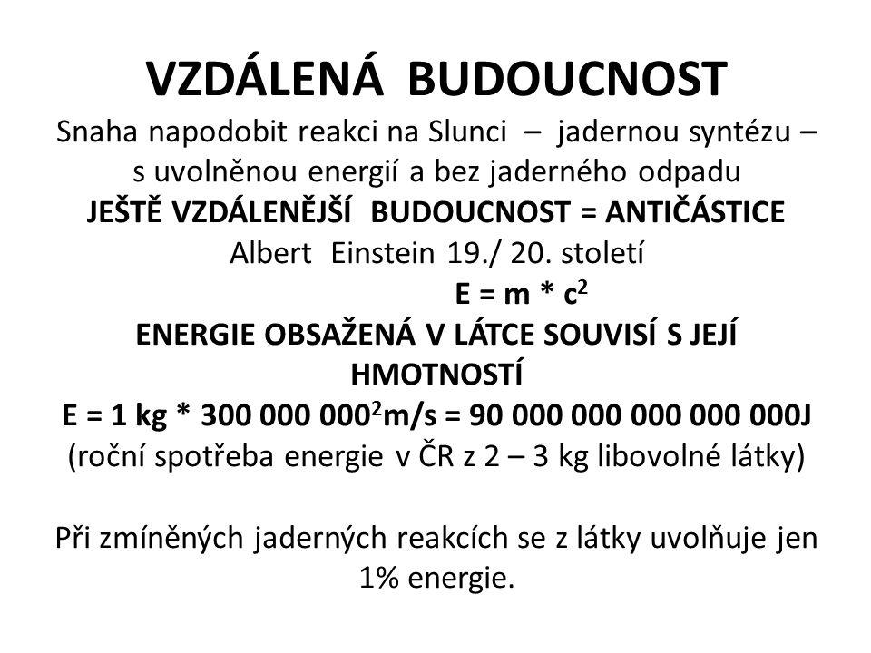 VZDÁLENÁ BUDOUCNOST Snaha napodobit reakci na Slunci – jadernou syntézu – s uvolněnou energií a bez jaderného odpadu JEŠTĚ VZDÁLENĚJŠÍ BUDOUCNOST = ANTIČÁSTICE Albert Einstein 19./ 20.