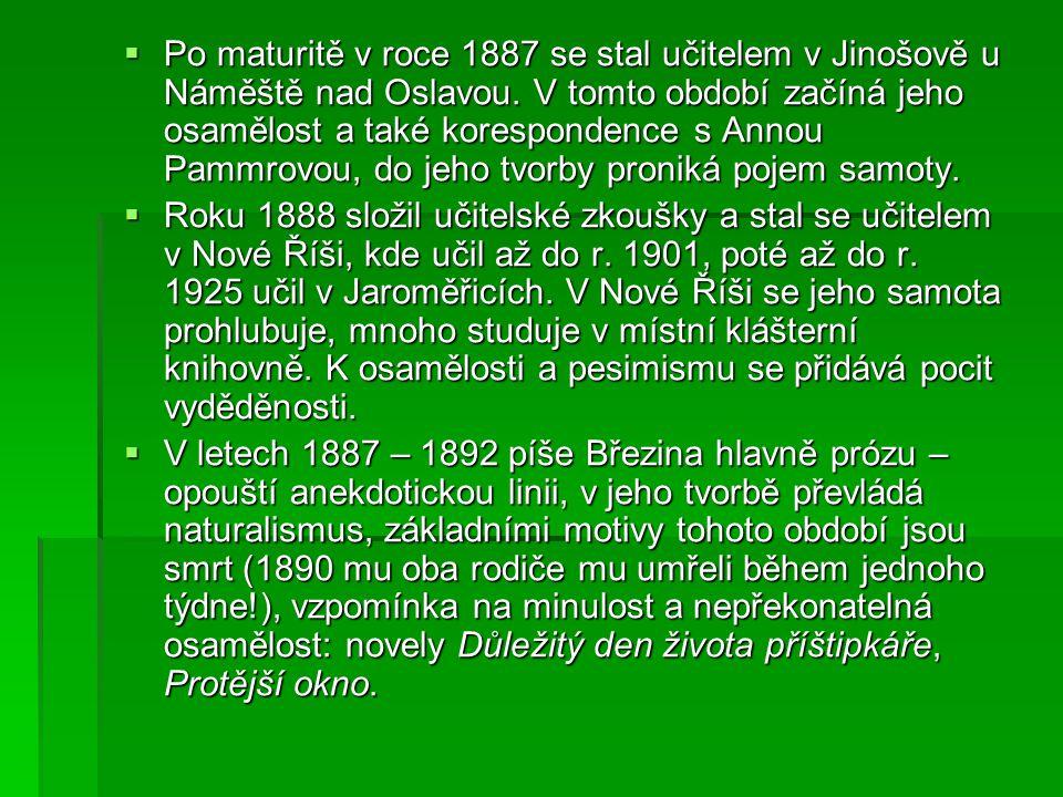 Po maturitě v roce 1887 se stal učitelem v Jinošově u Náměště nad Oslavou. V tomto období začíná jeho osamělost a také korespondence s Annou Pammrovou, do jeho tvorby proniká pojem samoty.