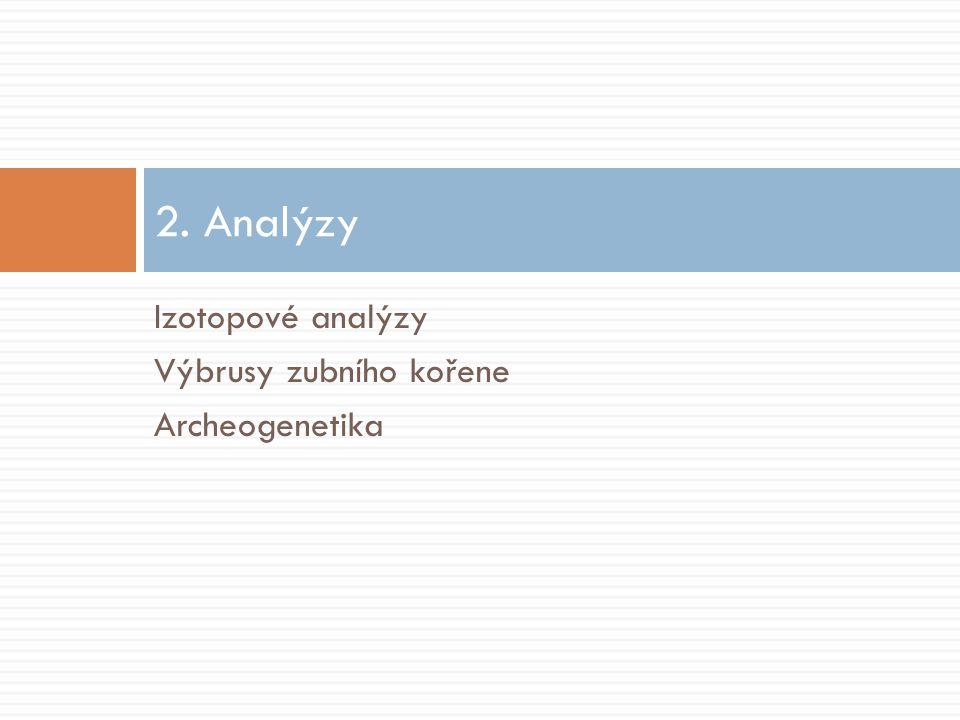 2. Analýzy Izotopové analýzy Výbrusy zubního kořene Archeogenetika