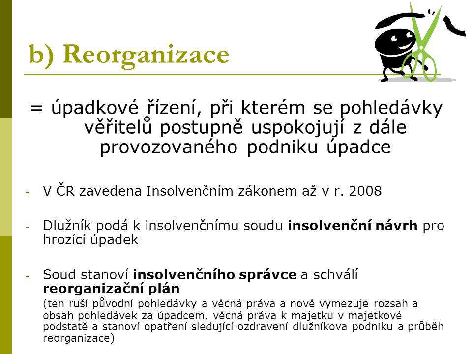 b) Reorganizace = úpadkové řízení, při kterém se pohledávky věřitelů postupně uspokojují z dále provozovaného podniku úpadce.