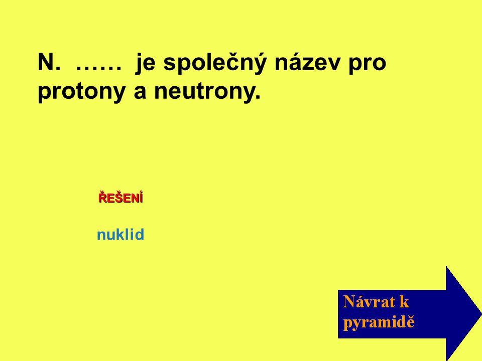 N. …… je společný název pro protony a neutrony.