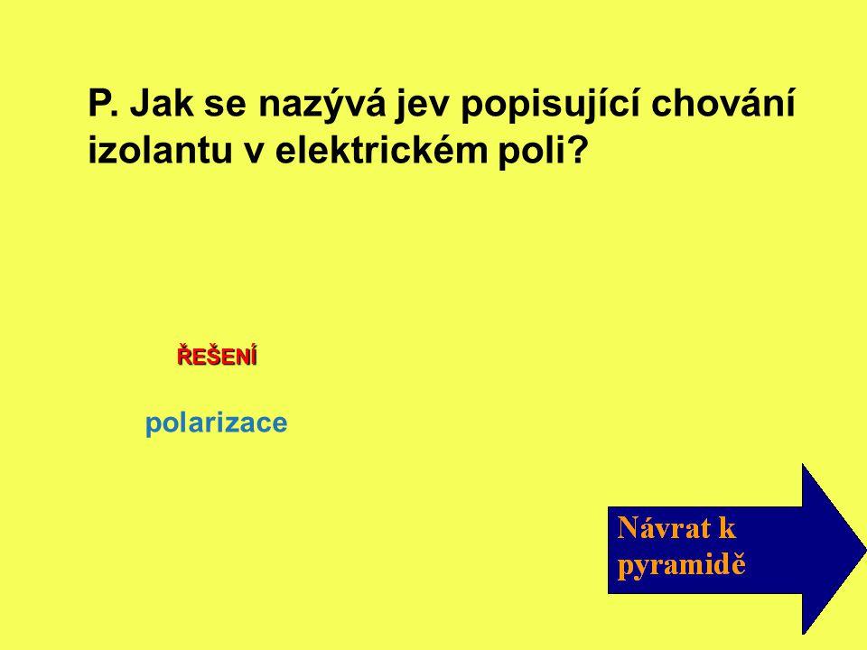 P. Jak se nazývá jev popisující chování izolantu v elektrickém poli