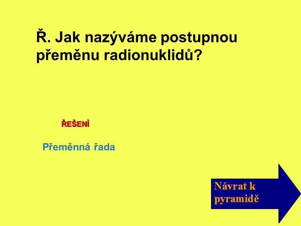 Ř. Jak nazýváme postupnou přeměnu radionuklidů