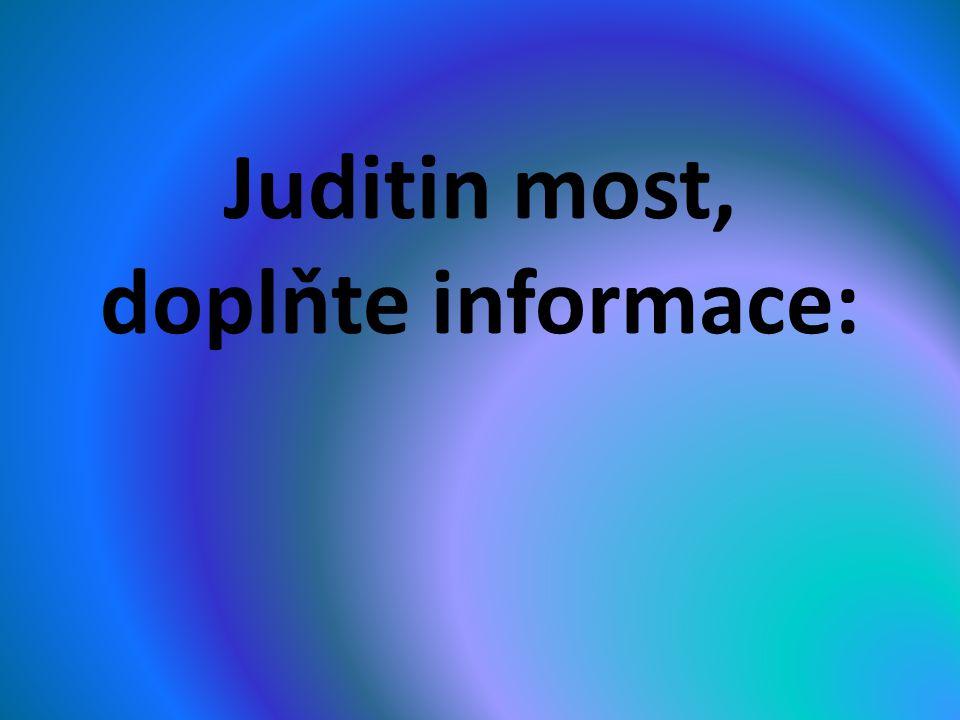 Juditin most, doplňte informace:
