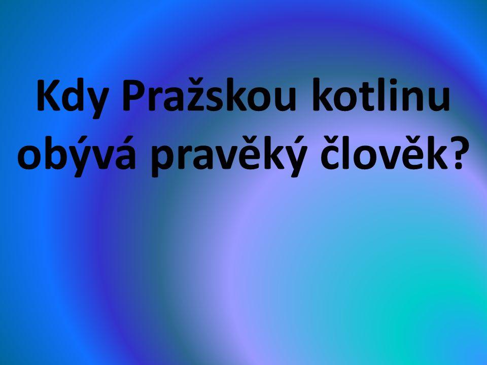 Kdy Pražskou kotlinu obývá pravěký člověk