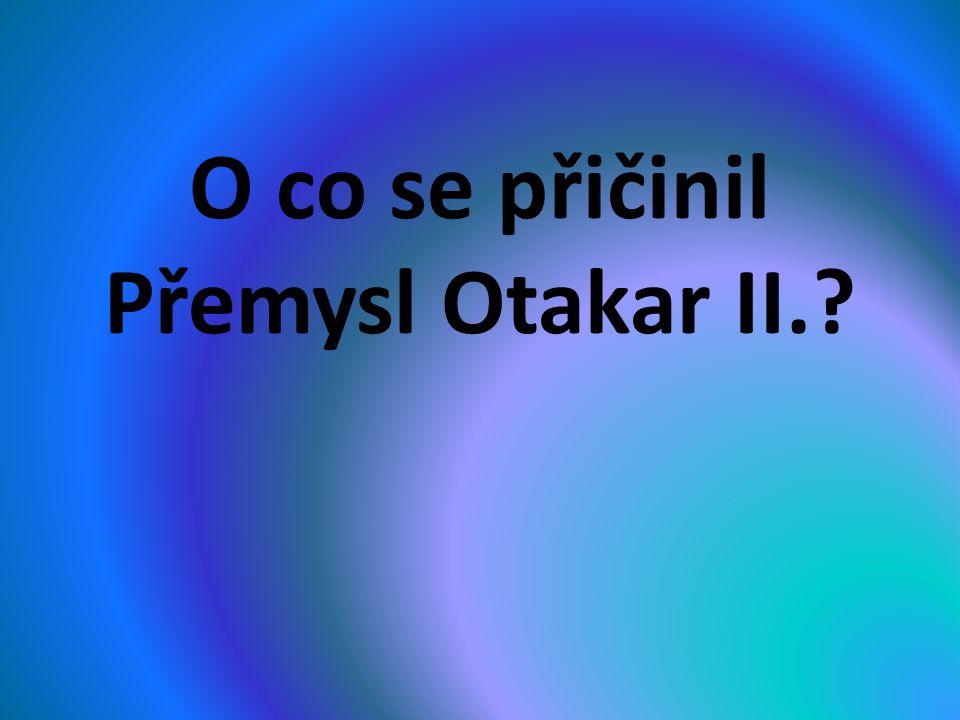 O co se přičinil Přemysl Otakar II.