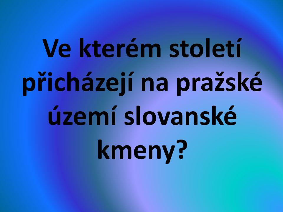 Ve kterém století přicházejí na pražské území slovanské kmeny