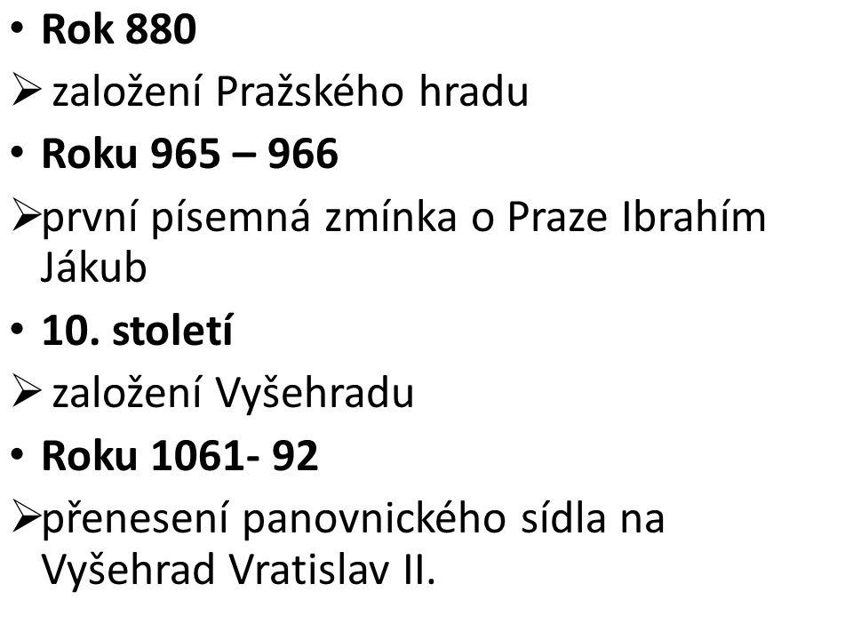 Rok 880 založení Pražského hradu. Roku 965 – 966. první písemná zmínka o Praze Ibrahím Jákub. 10. století.