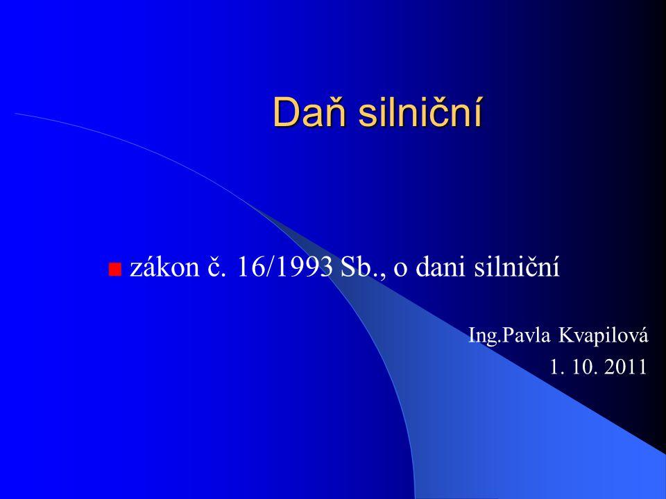 zákon č. 16/1993 Sb., o dani silniční Ing.Pavla Kvapilová 1. 10. 2011