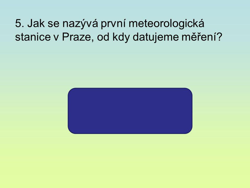 5. Jak se nazývá první meteorologická stanice v Praze, od kdy datujeme měření KLEMENTINUM 1775