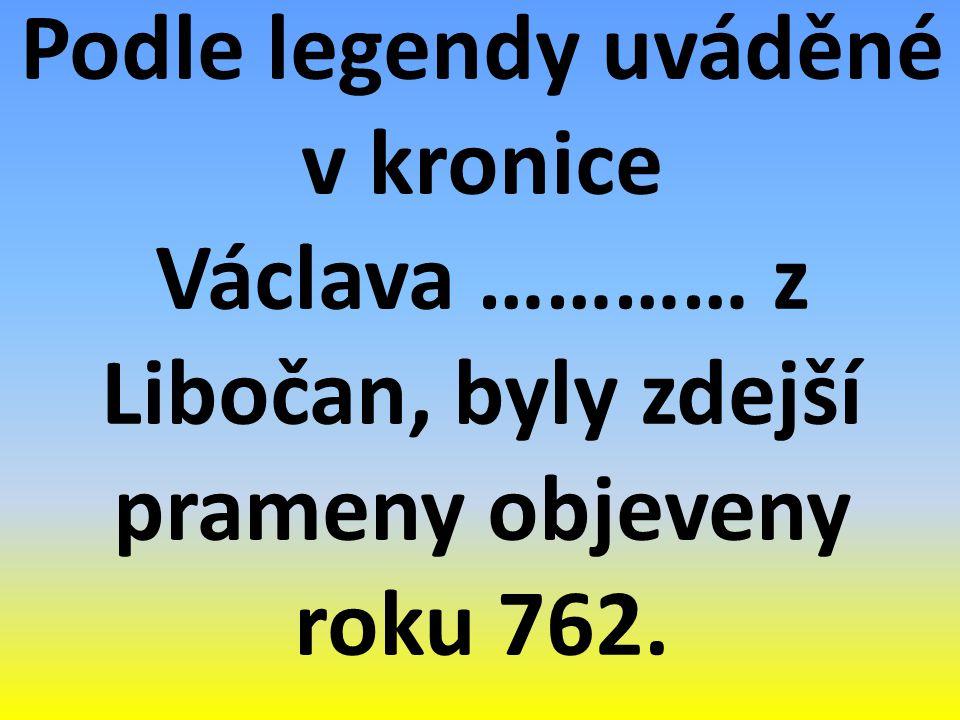 Podle legendy uváděné v kronice Václava ………… z Libočan, byly zdejší prameny objeveny roku 762.