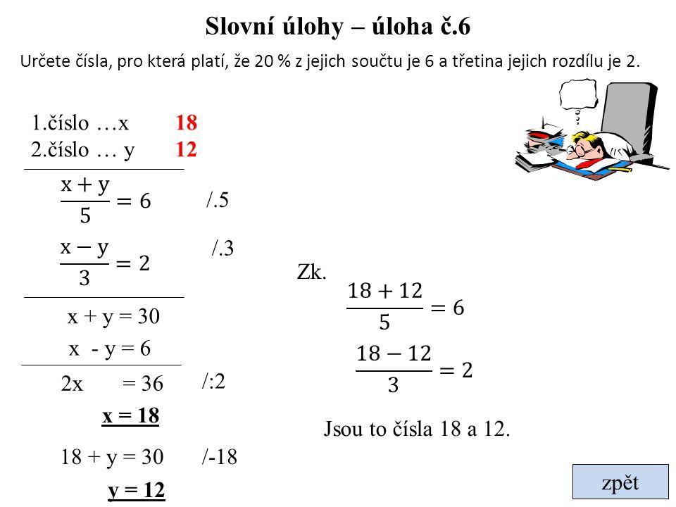 Slovní úlohy – úloha č.6 1.číslo …x 2.číslo … y 18 12 x+y 5 =6 /.5 /.3