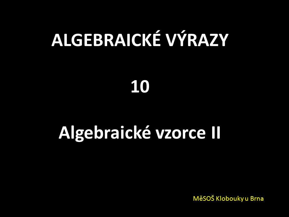 ALGEBRAICKÉ VÝRAZY 10 Algebraické vzorce II