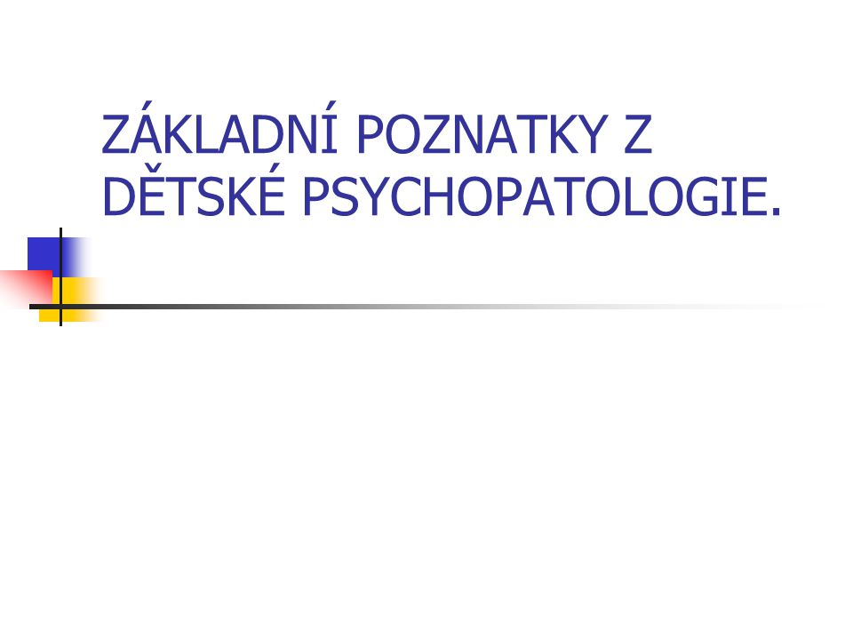 ZÁKLADNÍ POZNATKY Z DĚTSKÉ PSYCHOPATOLOGIE.