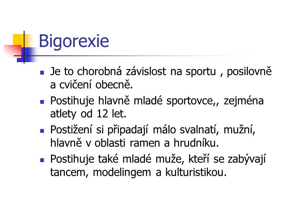 Bigorexie Je to chorobná závislost na sportu , posilovně a cvičení obecně. Postihuje hlavně mladé sportovce,, zejména atlety od 12 let.
