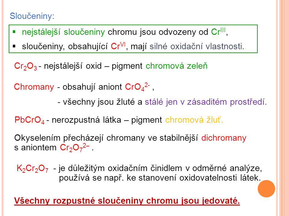 Sloučeniny: nejstálejší sloučeniny chromu jsou odvozeny od CrIII, sloučeniny, obsahující CrVI, mají silné oxidační vlastnosti..