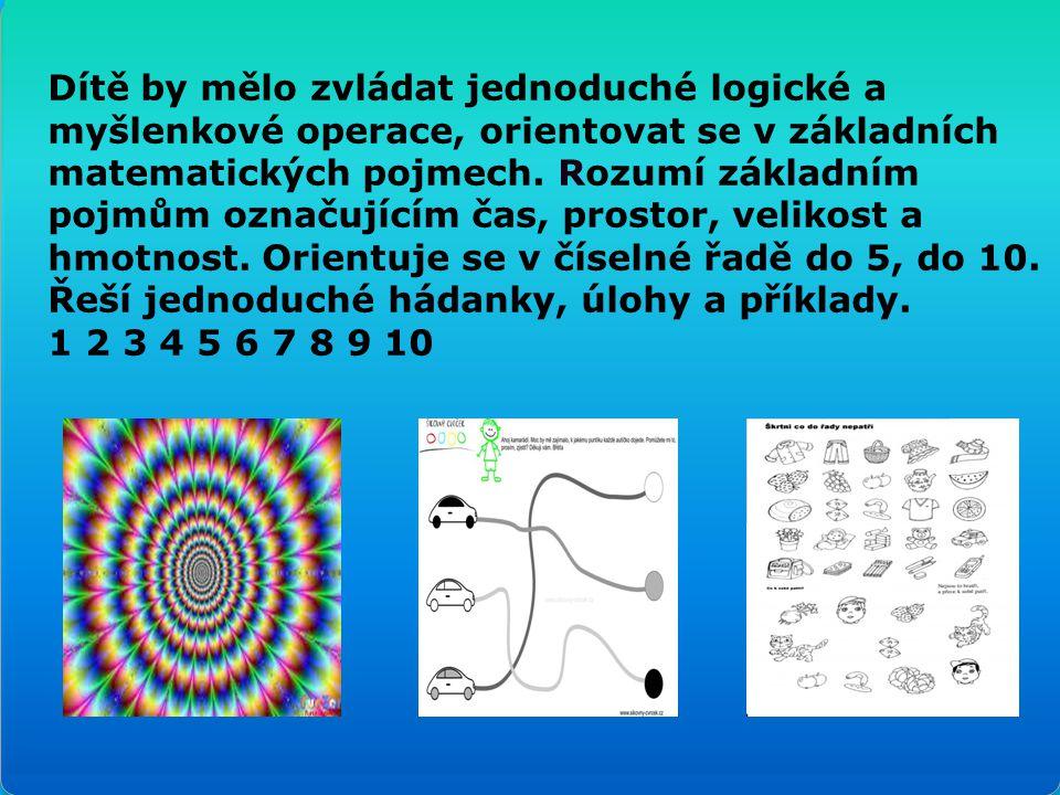Dítě by mělo zvládat jednoduché logické a myšlenkové operace, orientovat se v základních matematických pojmech. Rozumí základním pojmům označujícím čas, prostor, velikost a hmotnost. Orientuje se v číselné řadě do 5, do 10. Řeší jednoduché hádanky, úlohy a příklady.