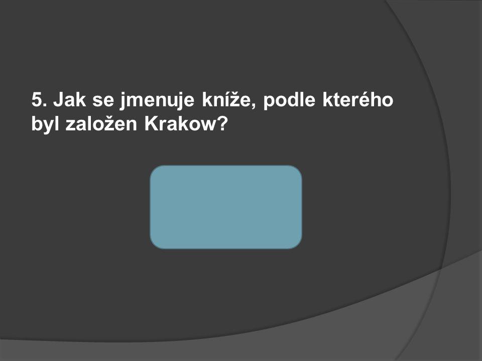 5. Jak se jmenuje kníže, podle kterého byl založen Krakow kníže KRAK