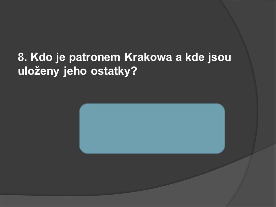8. Kdo je patronem Krakowa a kde jsou uloženy jeho ostatky. sv