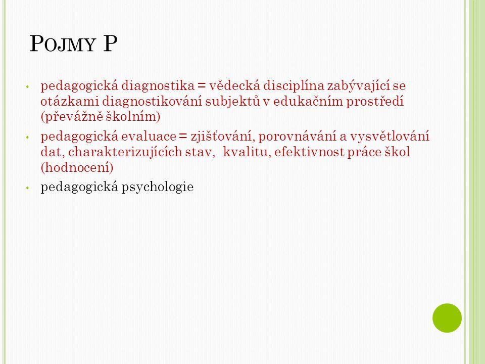 Pojmy P pedagogická diagnostika = vědecká disciplína zabývající se otázkami diagnostikování subjektů v edukačním prostředí (převážně školním)