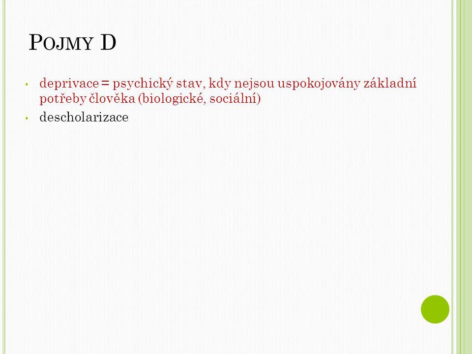 Pojmy D deprivace = psychický stav, kdy nejsou uspokojovány základní potřeby člověka (biologické, sociální)