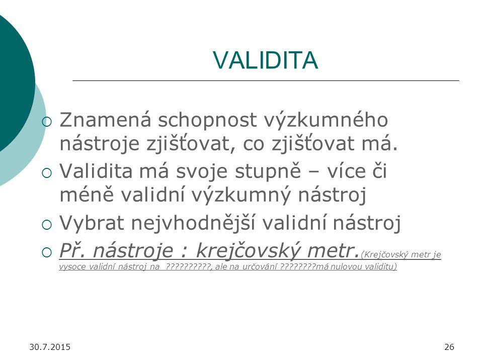 VALIDITA Znamená schopnost výzkumného nástroje zjišťovat, co zjišťovat má. Validita má svoje stupně – více či méně validní výzkumný nástroj.