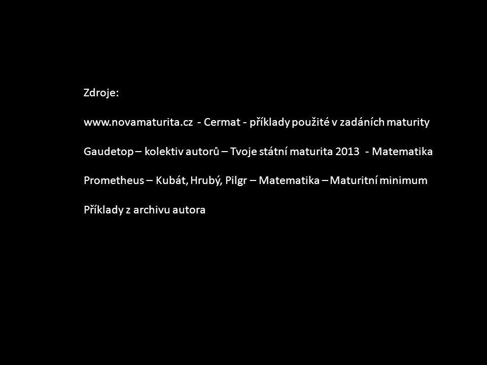 Zdroje: www.novamaturita.cz - Cermat - příklady použité v zadáních maturity. Gaudetop – kolektiv autorů – Tvoje státní maturita 2013 - Matematika.