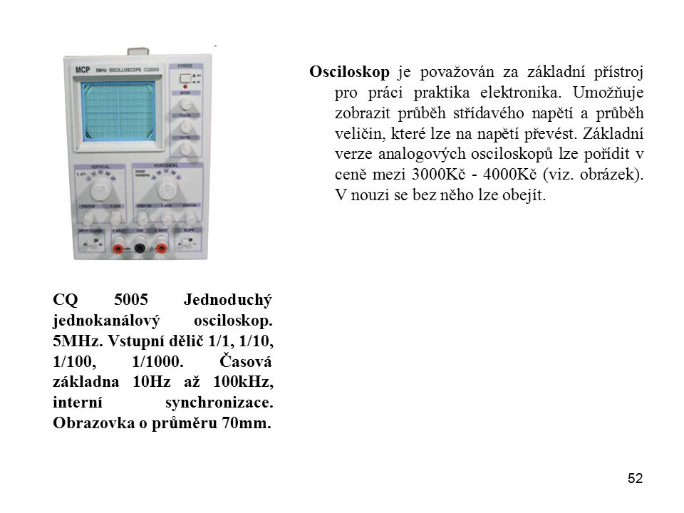 Osciloskop je považován za základní přístroj pro práci praktika elektronika. Umožňuje zobrazit průběh střídavého napětí a průběh veličin, které lze na napětí převést. Základní verze analogových osciloskopů lze pořídit v ceně mezi 3000Kč - 4000Kč (viz. obrázek). V nouzi se bez něho lze obejít.