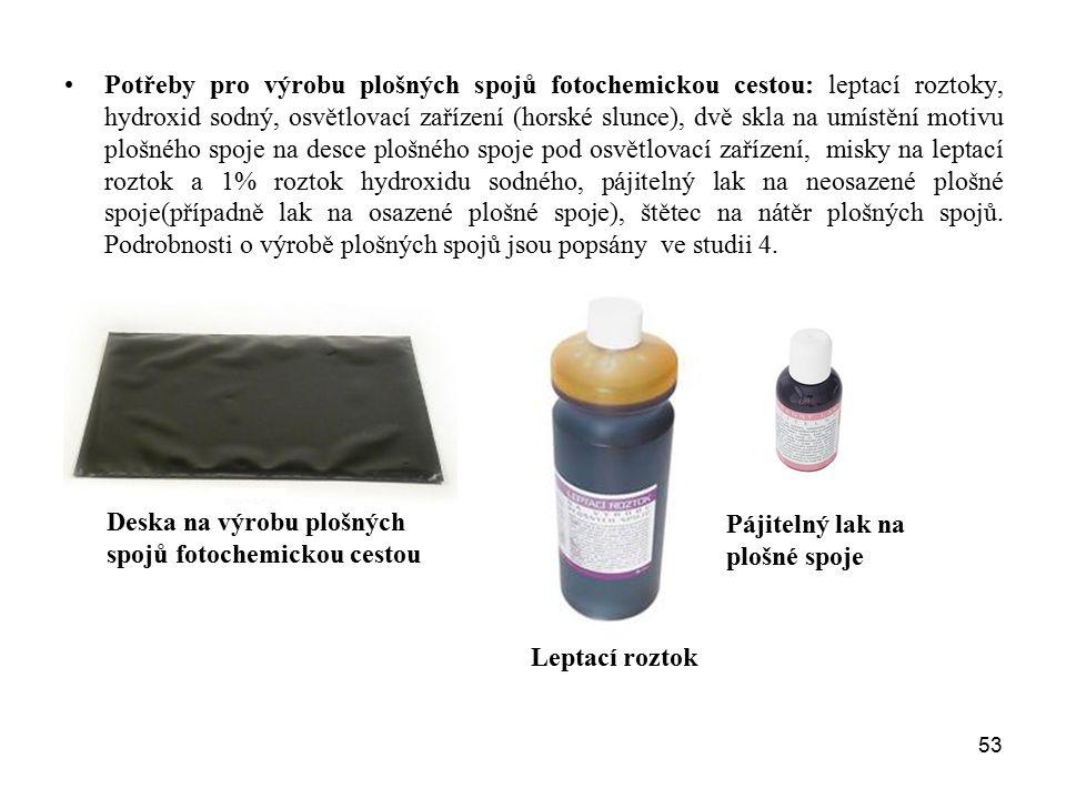 Potřeby pro výrobu plošných spojů fotochemickou cestou: leptací roztoky, hydroxid sodný, osvětlovací zařízení (horské slunce), dvě skla na umístění motivu plošného spoje na desce plošného spoje pod osvětlovací zařízení, misky na leptací roztok a 1% roztok hydroxidu sodného, pájitelný lak na neosazené plošné spoje(případně lak na osazené plošné spoje), štětec na nátěr plošných spojů. Podrobnosti o výrobě plošných spojů jsou popsány ve studii 4.