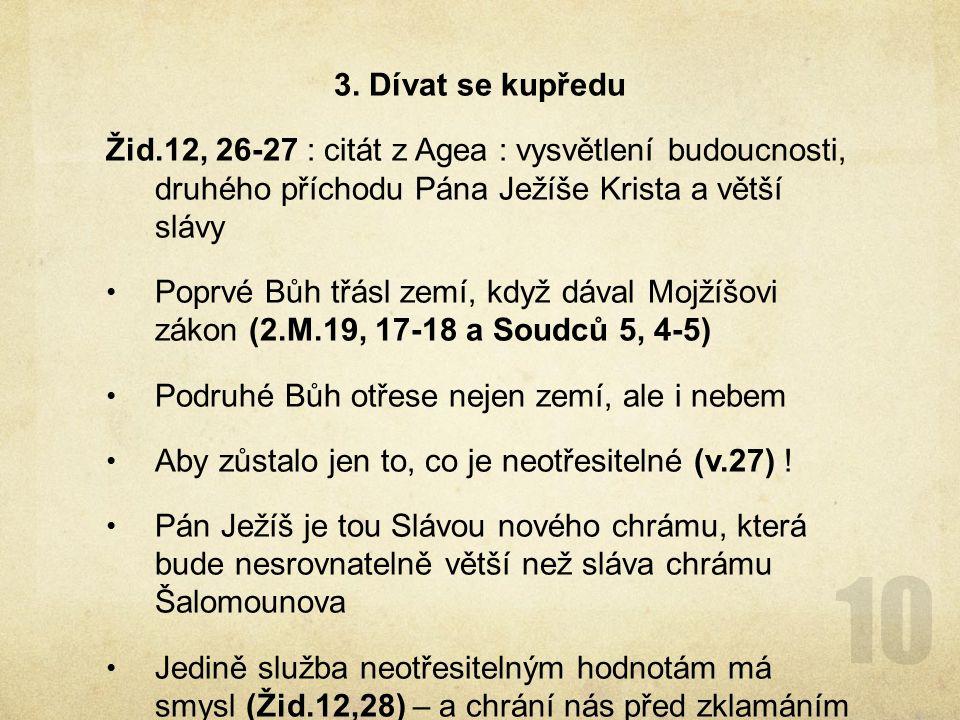 3. Dívat se kupředu Žid.12, 26-27 : citát z Agea : vysvětlení budoucnosti, druhého příchodu Pána Ježíše Krista a větší slávy.
