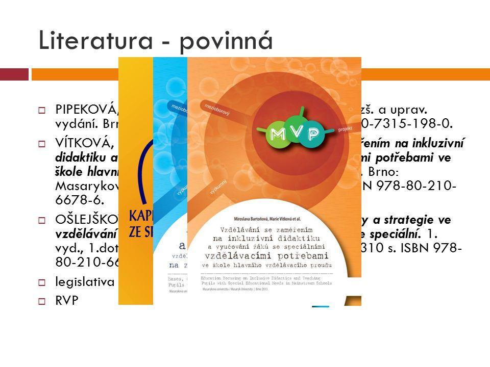 Literatura - povinná PIPEKOVÁ, J. Kapitoly ze speciální pedagogiky. 3. rozš. a uprav. vydání. Brno: Paido Brno, 2010. 401 s. ISBN 978-80-7315-198-0.