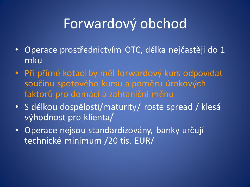 Forwardový obchod Operace prostřednictvím OTC, délka nejčastěji do 1 roku.