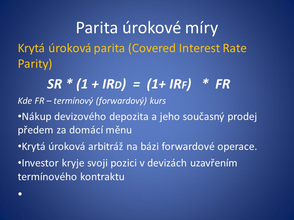 Parita úrokové míry Krytá úroková parita (Covered Interest Rate Parity) SR * (1 + IRD) = (1+ IRF) * FR.