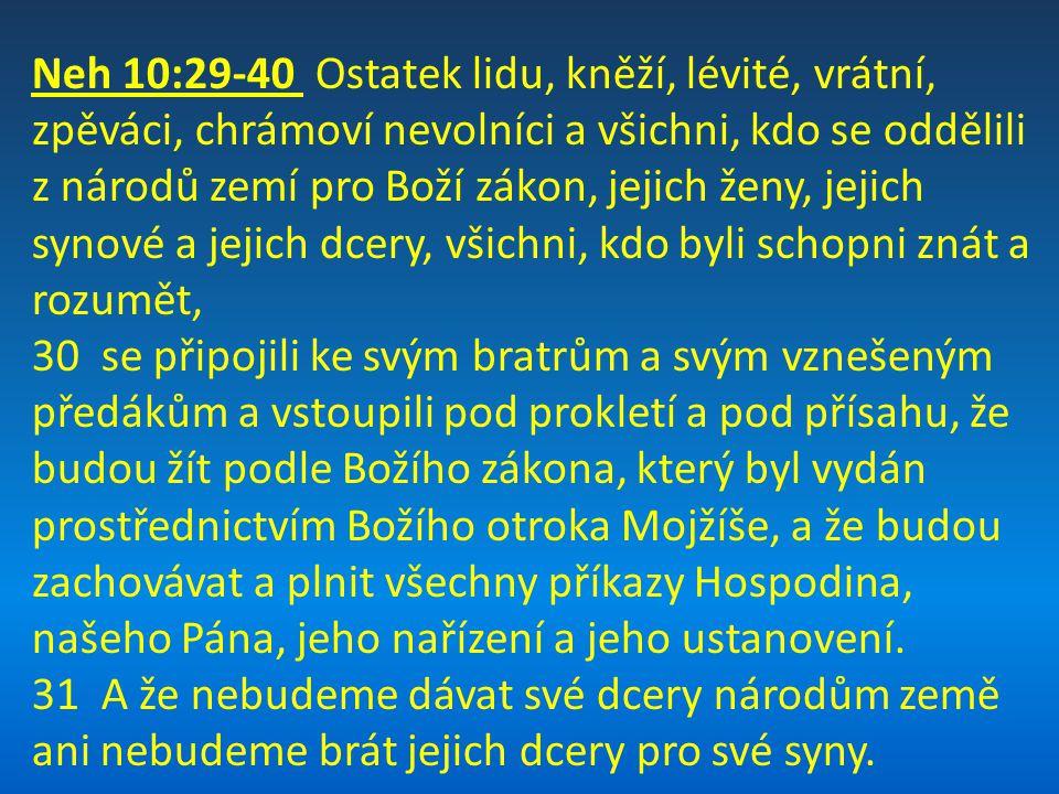 Neh 10:29-40 Ostatek lidu, kněží, lévité, vrátní, zpěváci, chrámoví nevolníci a všichni, kdo se oddělili z národů zemí pro Boží zákon, jejich ženy, jejich synové a jejich dcery, všichni, kdo byli schopni znát a rozumět,