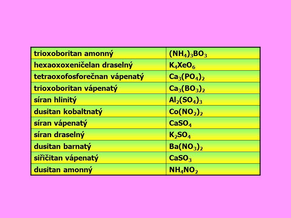 trioxoboritan amonný (NH4)3BO3. hexaoxoxeničelan draselný. K4XeO6. tetraoxofosforečnan vápenatý.