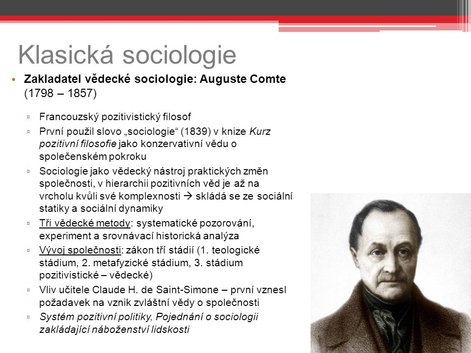 Klasická sociologie Zakladatel vědecké sociologie: Auguste Comte (1798 – 1857) Francouzský pozitivistický filosof.