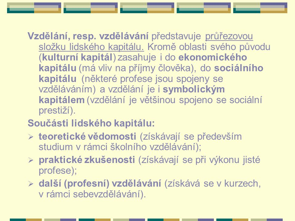 Vzdělání, resp. vzdělávání představuje průřezovou složku lidského kapitálu. Kromě oblasti svého původu (kulturní kapitál) zasahuje i do ekonomického kapitálu (má vliv na příjmy člověka), do sociálního kapitálu (některé profese jsou spojeny se vzděláváním) a vzdělání je i symbolickým kapitálem (vzdělání je většinou spojeno se sociální prestiží).