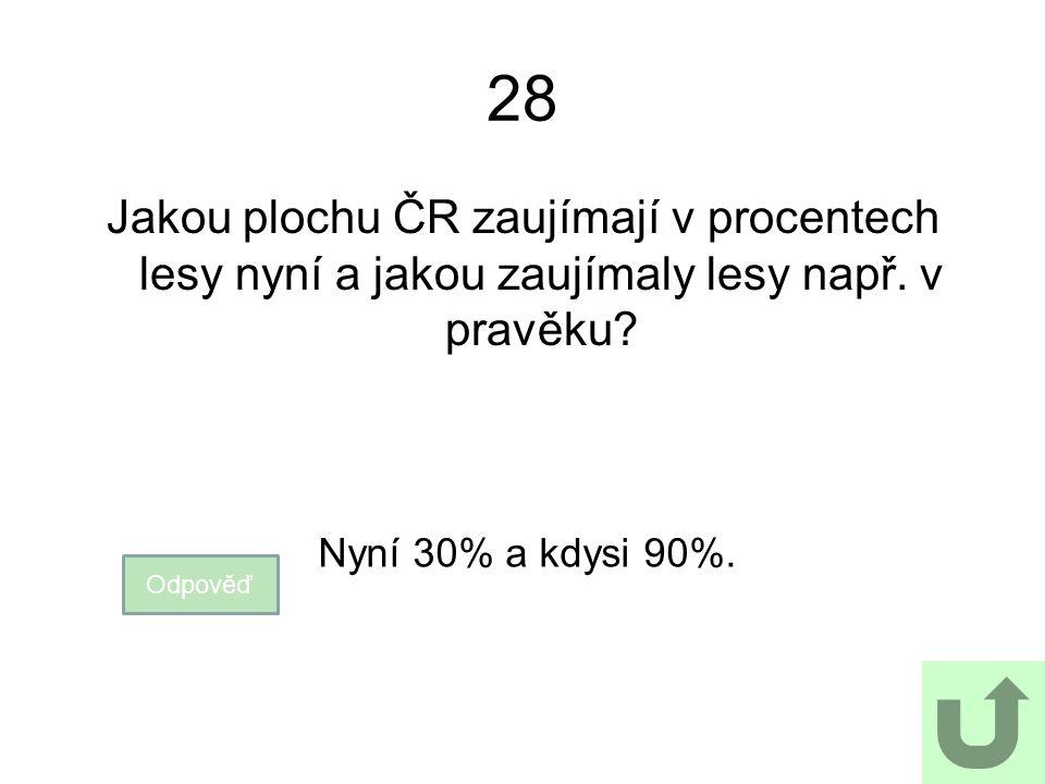 28 Jakou plochu ČR zaujímají v procentech lesy nyní a jakou zaujímaly lesy např. v pravěku Nyní 30% a kdysi 90%.