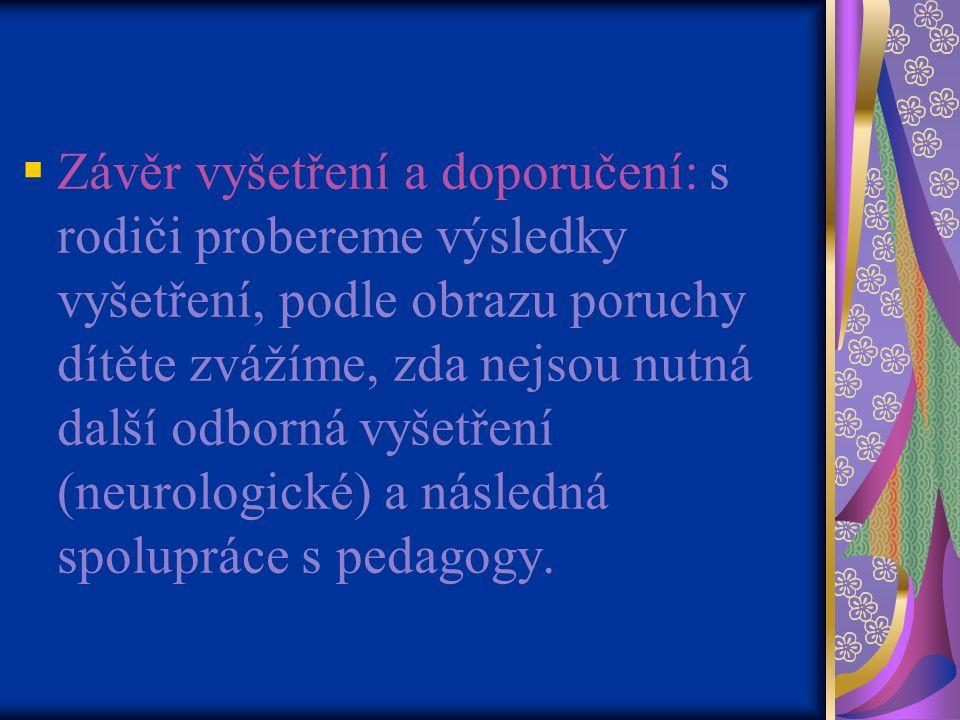Závěr vyšetření a doporučení: s rodiči probereme výsledky vyšetření, podle obrazu poruchy dítěte zvážíme, zda nejsou nutná další odborná vyšetření (neurologické) a následná spolupráce s pedagogy.