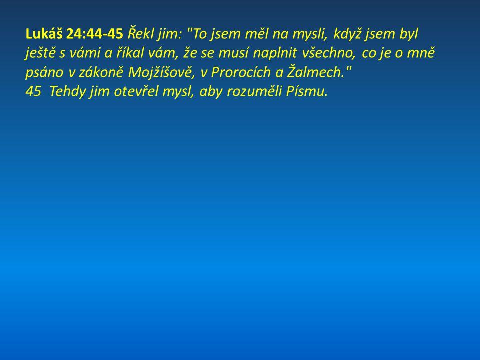 Lukáš 24:44-45 Řekl jim: To jsem měl na mysli, když jsem byl ještě s vámi a říkal vám, že se musí naplnit všechno, co je o mně psáno v zákoně Mojžíšově, v Prorocích a Žalmech.