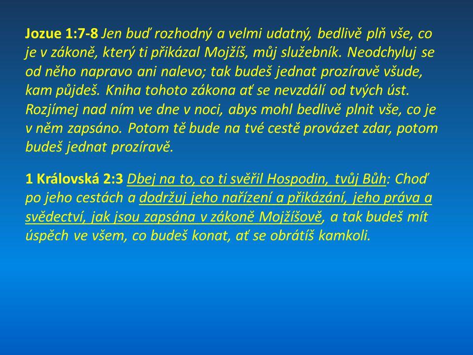 Jozue 1:7-8 Jen buď rozhodný a velmi udatný, bedlivě plň vše, co je v zákoně, který ti přikázal Mojžíš, můj služebník. Neodchyluj se od něho napravo ani nalevo; tak budeš jednat prozíravě všude, kam půjdeš. Kniha tohoto zákona ať se nevzdálí od tvých úst. Rozjímej nad ním ve dne v noci, abys mohl bedlivě plnit vše, co je v něm zapsáno. Potom tě bude na tvé cestě provázet zdar, potom budeš jednat prozíravě.