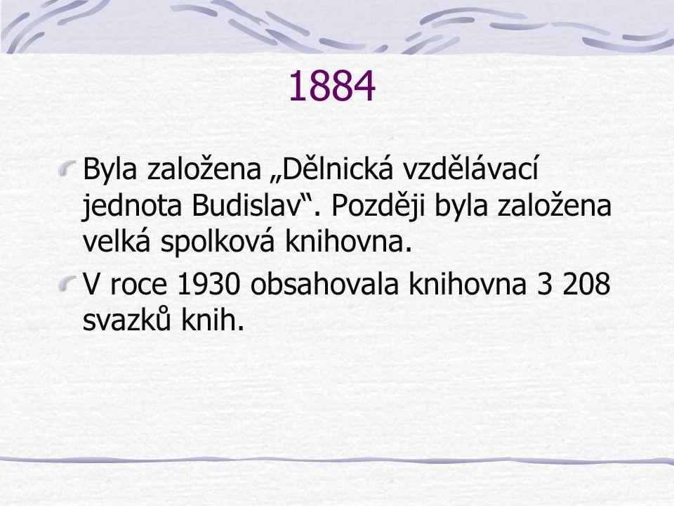 """1884 Byla založena """"Dělnická vzdělávací jednota Budislav . Později byla založena velká spolková knihovna."""