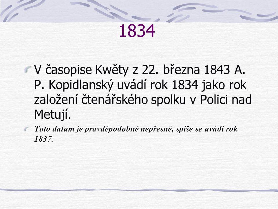 1834 V časopise Kwěty z 22. března 1843 A. P. Kopidlanský uvádí rok 1834 jako rok založení čtenářského spolku v Polici nad Metují.
