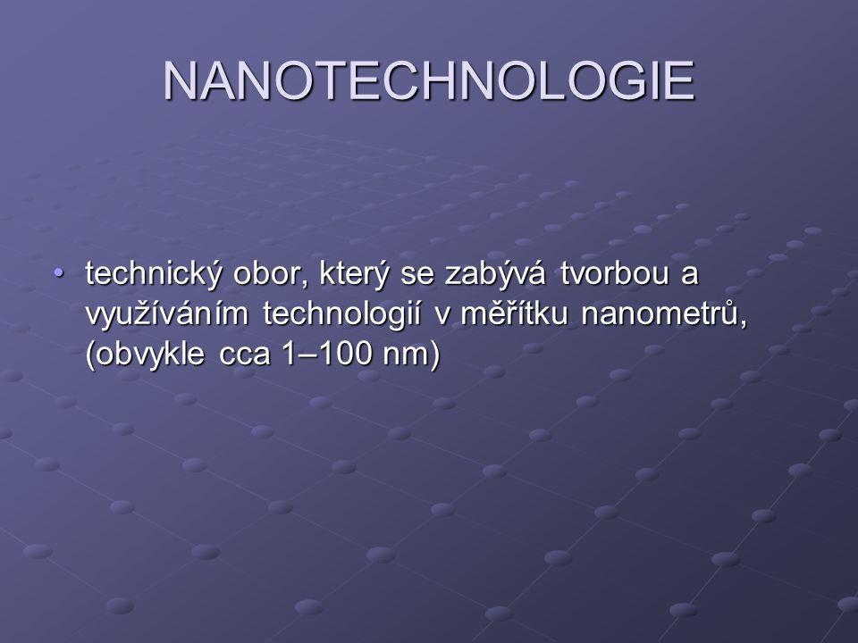 NANOTECHNOLOGIE technický obor, který se zabývá tvorbou a využíváním technologií v měřítku nanometrů, (obvykle cca 1–100 nm)