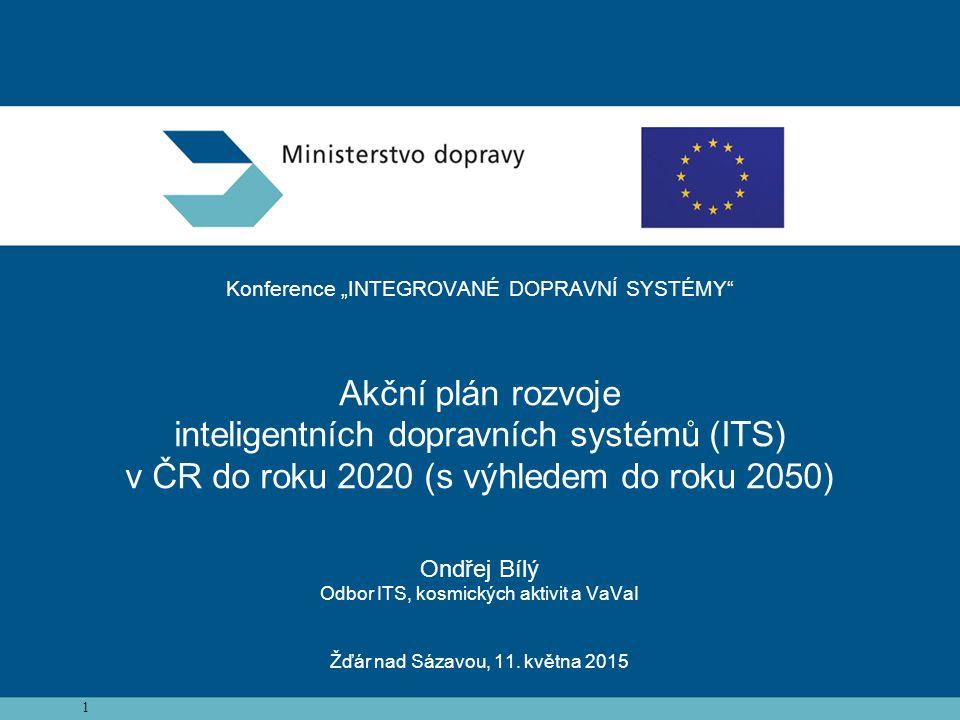 """Konference """"INTEGROVANÉ DOPRAVNÍ SYSTÉMY Akční plán rozvoje inteligentních dopravních systémů (ITS) v ČR do roku 2020 (s výhledem do roku 2050) Ondřej Bílý Odbor ITS, kosmických aktivit a VaVaI Žďár nad Sázavou, 11. května 2015"""