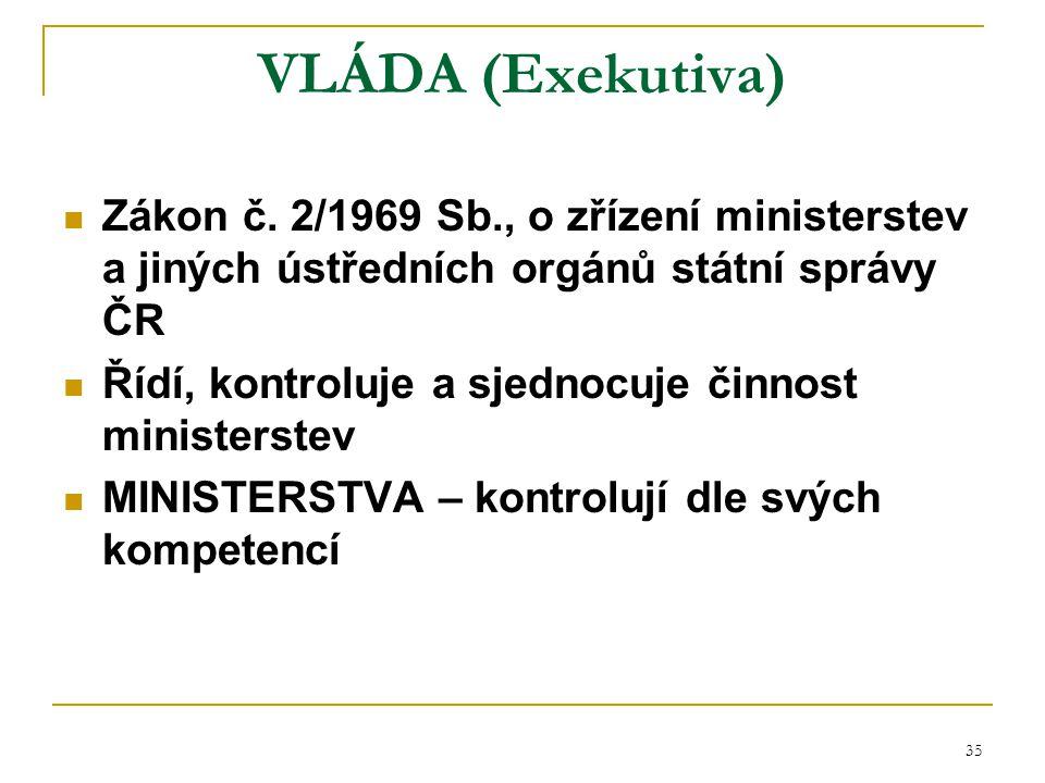 VLÁDA (Exekutiva) Zákon č. 2/1969 Sb., o zřízení ministerstev a jiných ústředních orgánů státní správy ČR.